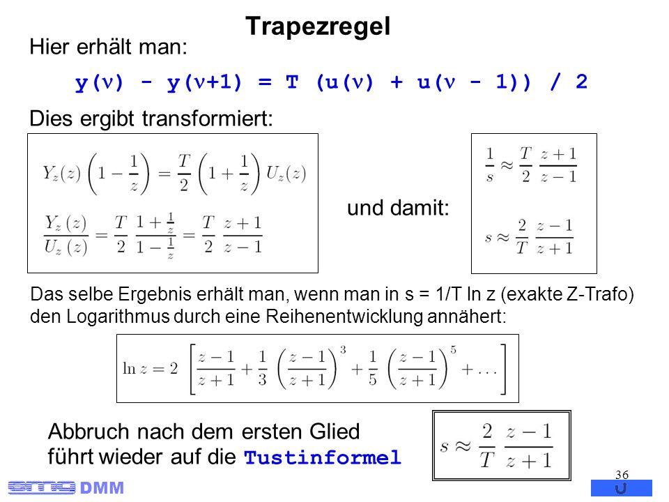 DMM 36 Trapezregel Hier erhält man: y( ) - y( +1) = T (u( ) + u( - 1)) / 2 Dies ergibt transformiert: und damit: Das selbe Ergebnis erhält man, wenn m