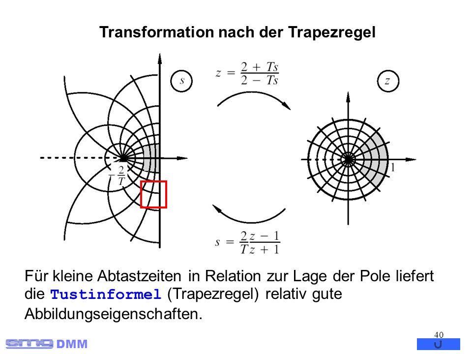 DMM 40 Transformation nach der Trapezregel Für kleine Abtastzeiten in Relation zur Lage der Pole liefert die Tustinformel (Trapezregel) relativ gute A