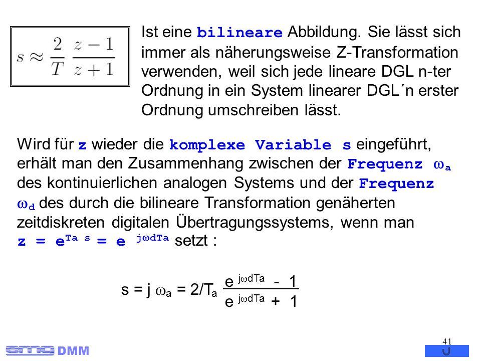 DMM 41 Ist eine bilineare Abbildung. Sie lässt sich immer als näherungsweise Z-Transformation verwenden, weil sich jede lineare DGL n-ter Ordnung in e