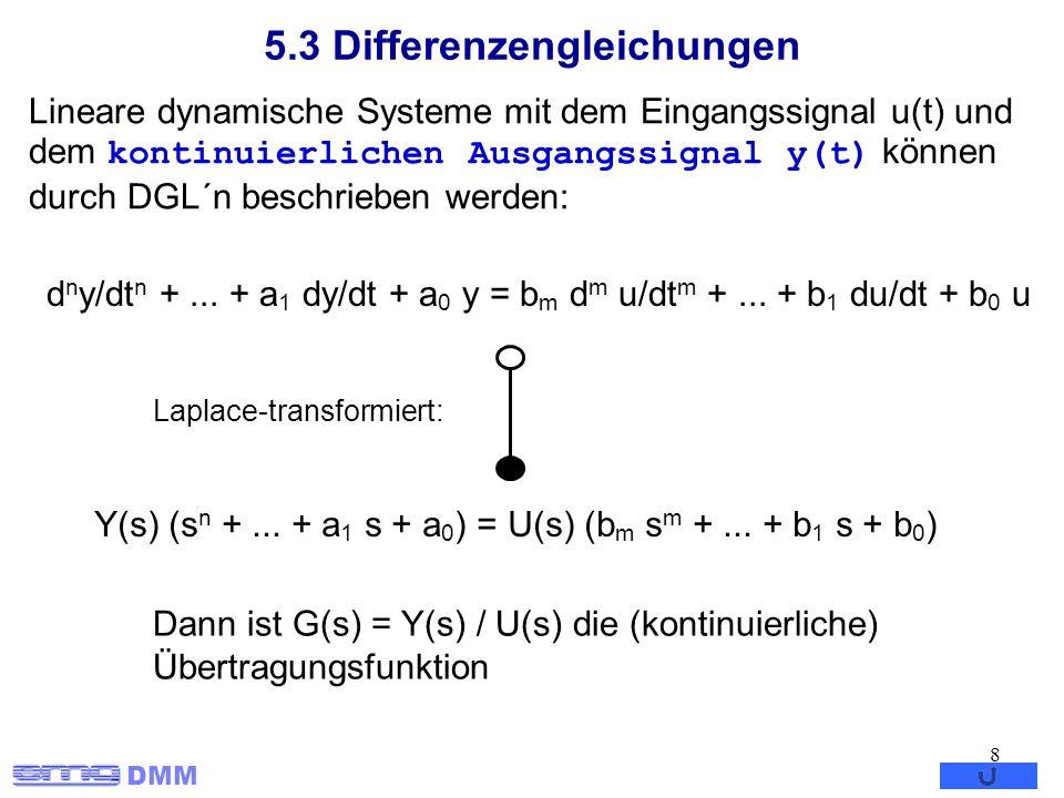 DMM 8 5.3 Differenzengleichungen Lineare dynamische Systeme mit dem Eingangssignal u(t) und dem kontinuierlichen Ausgangssignal y(t) können durch DGL´