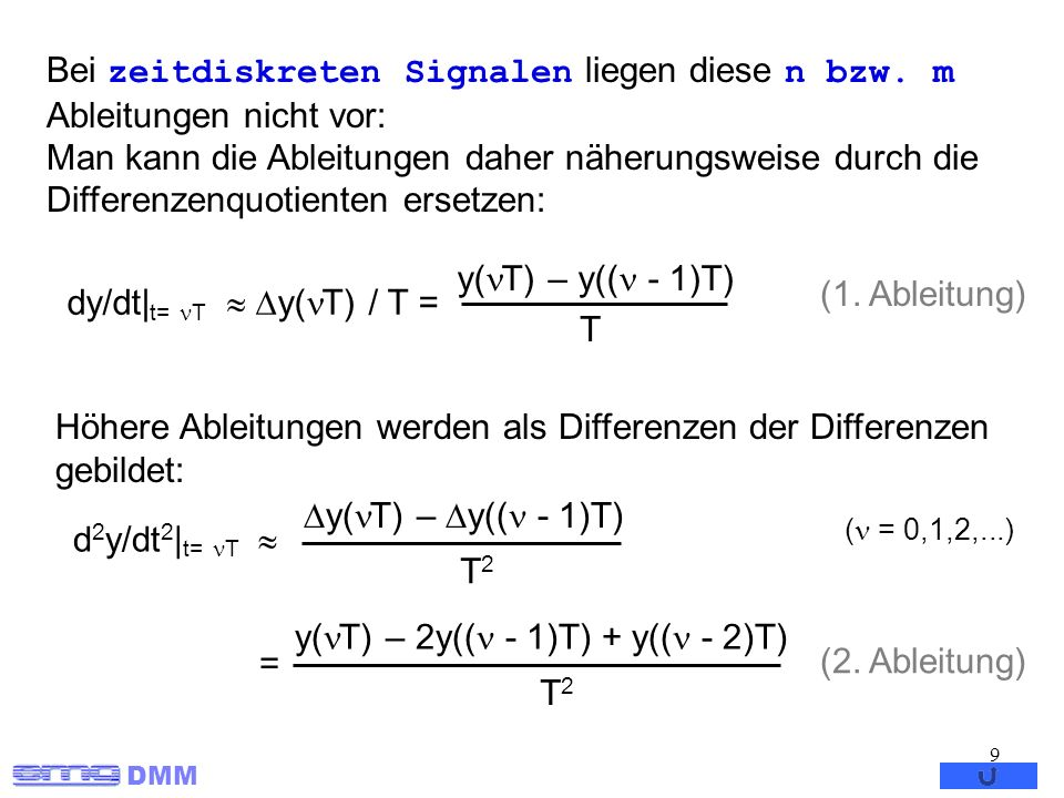 DMM 10 Nach Einsetzen der Differentialquotienten in die DGL entsteht eine Differenzengleichung, die eine Beziehung zwischen n zeitlich zurückliegenden Abtastwerten des Ausgangssignals und n zurückliegenden Werten des Eingangsignals herstellt (Annahme m=n) : Sind die letzten n Werte des Ausgangs und m Werte des Eingangs als Anfangswerte bekannt so lässt sich die Differenzengleichung rekursiv lösen, indem sie nach y( T) aufgelöst wird (T weggelassen) : Anfangswerte (n m) : y(i) = y 0i i= -n+1, -n+2,...,0 u(j) = u 0j j= -m+1, -m+2,...,0