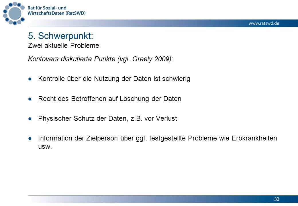33 5. Schwerpunkt: Zwei aktuelle Probleme Kontovers diskutierte Punkte (vgl. Greely 2009): Kontrolle über die Nutzung der Daten ist schwierig Recht de