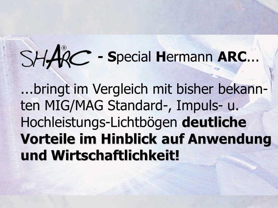- Special Hermann ARC......bringt im Vergleich mit bisher bekann- ten MIG/MAG Standard-, Impuls- u. deutliche Hochleistungs-Lichtbögen deutliche Vorte