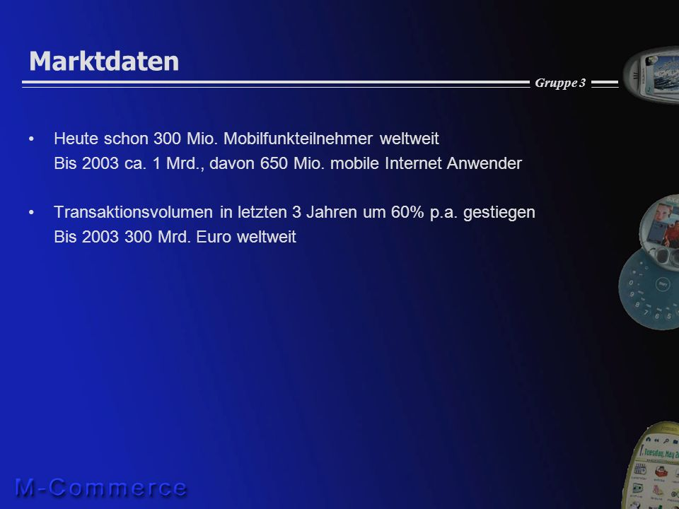 Gruppe 3 Marktdaten Heute schon 300 Mio. Mobilfunkteilnehmer weltweit Bis 2003 ca. 1 Mrd., davon 650 Mio. mobile Internet Anwender Transaktionsvolumen