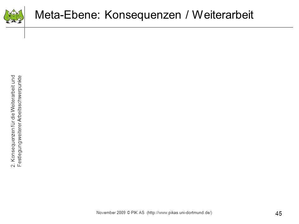 45 Meta-Ebene: Konsequenzen / Weiterarbeit 2. Konsequenzen für die Weiterarbeit und Festlegung weiterer Arbeitsschwerpunkte November 2009 © PIK AS (ht