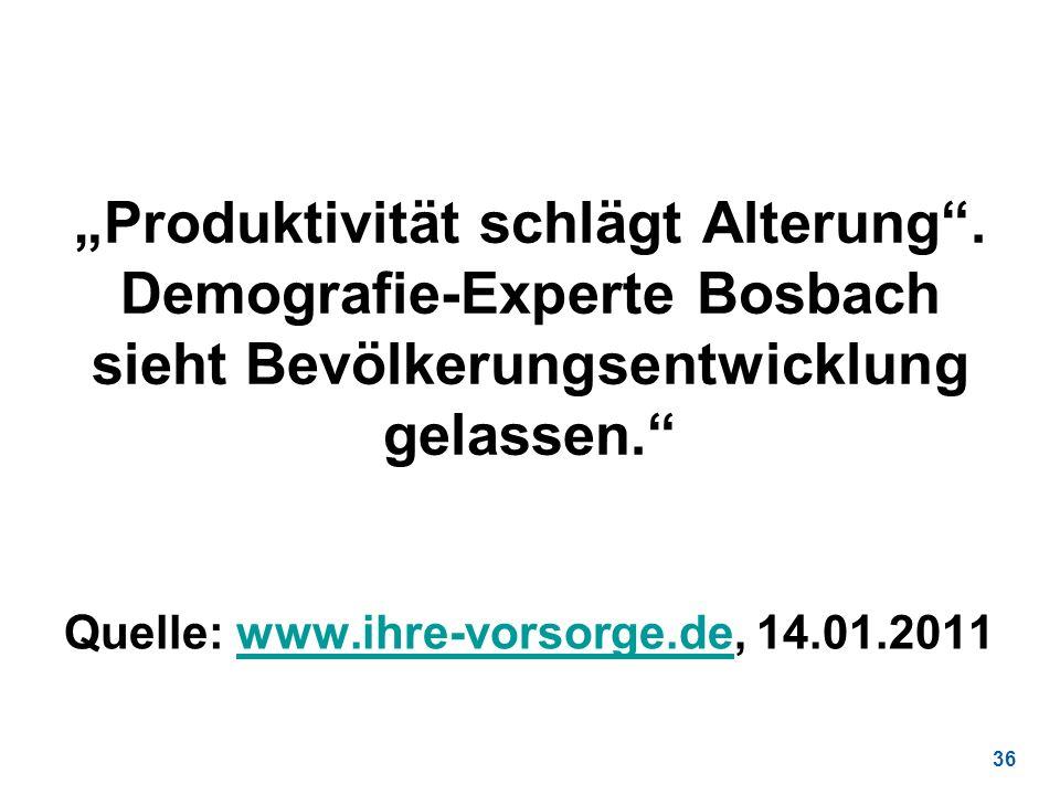 36 Produktivität schlägt Alterung. Demografie-Experte Bosbach sieht Bevölkerungsentwicklung gelassen. Quelle: www.ihre-vorsorge.de, 14.01.2011www.ihre