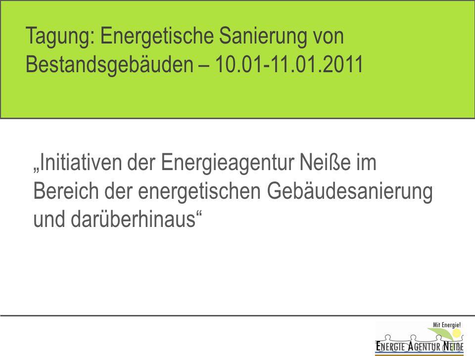 Tagung: Energetische Sanierung von Bestandsgebäuden – 10.01-11.01.2011 Initiativen der Energieagentur Neiße im Bereich der energetischen Gebäudesanierung und darüberhinaus