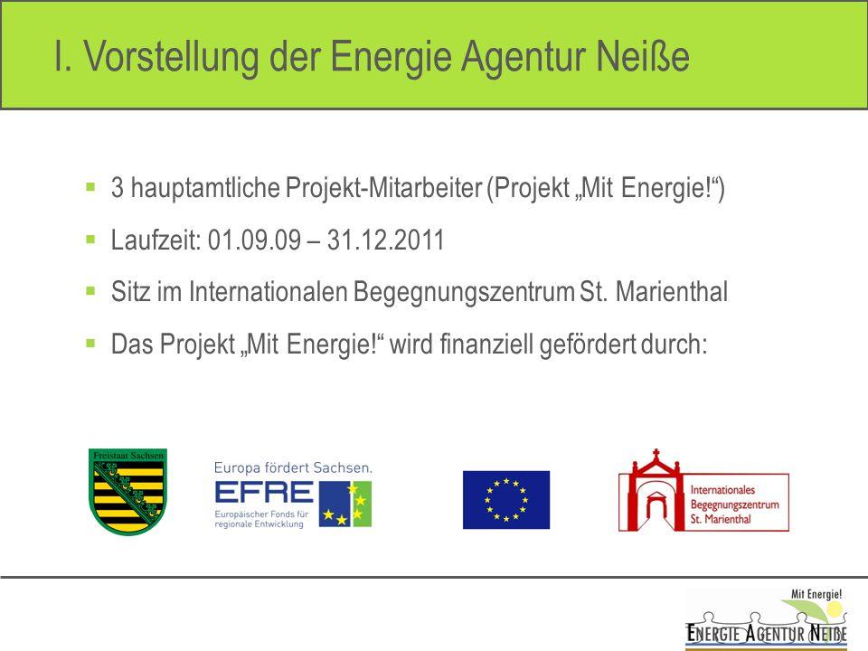 I. Vorstellung der Energie Agentur Neiße 3 hauptamtliche Projekt-Mitarbeiter (Projekt Mit Energie!) Laufzeit: 01.09.09 – 31.12.2011 Sitz im Internatio