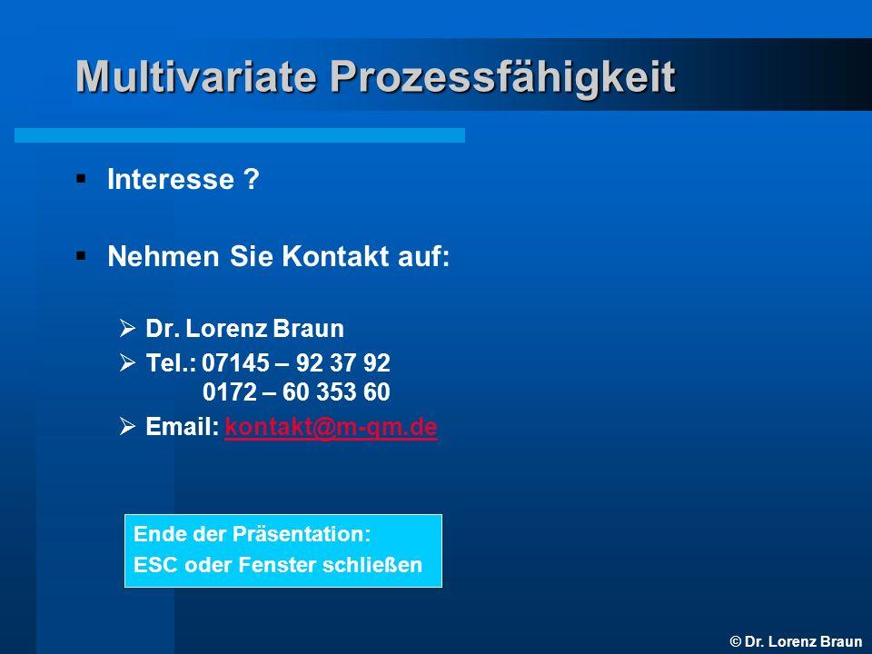© Dr. Lorenz Braun Multivariate Prozessfähigkeit Interesse ? Nehmen Sie Kontakt auf: Dr. Lorenz Braun Tel.: 07145 – 92 37 92 0172 – 60 353 60 Email: k