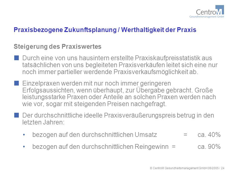 © CentroM Gesundheitsmanagement GmbH 06/2005 / 25 Praxisbezogene Zukunftsplanung / Werthaltigkeit der Praxis Steigerung des Praxiswertes Bei den letzten Verkäufen der Jahre 2004 und 2005 ist festzustellen, dass bei kleinen Praxen selbst diese Werte nicht mehr erreicht werden.