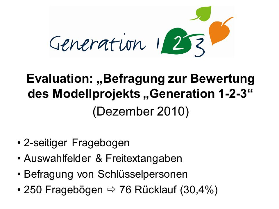 Evaluation: Befragung zur Bewertung des Modellprojekts Generation 1-2-3 (Dezember 2010) 2-seitiger Fragebogen Auswahlfelder & Freitextangaben Befragung von Schlüsselpersonen 250 Fragebögen 76 Rücklauf (30,4%)