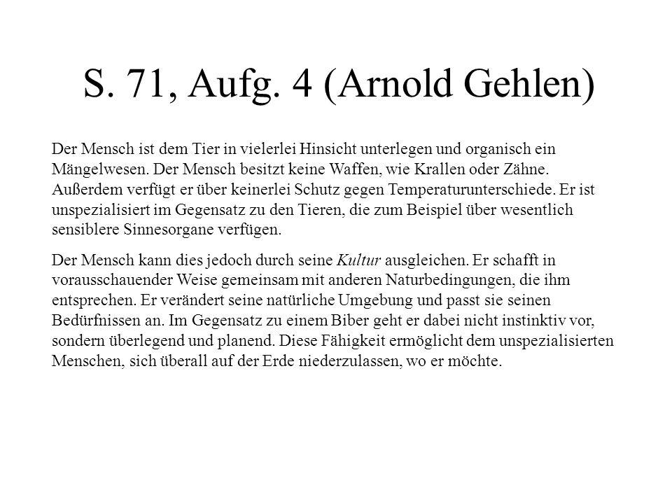 S. 71, Aufg. 4 (Arnold Gehlen) Der Mensch ist dem Tier in vielerlei Hinsicht unterlegen und organisch ein Mängelwesen. Der Mensch besitzt keine Waffen