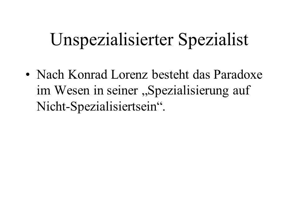 Unspezialisierter Spezialist Nach Konrad Lorenz besteht das Paradoxe im Wesen in seiner Spezialisierung auf Nicht-Spezialisiertsein.