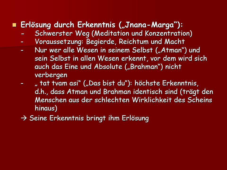 Erlösung durch Erkenntnis (Jnana-Marga): -Schwerster Weg (Meditation und Konzentration) -Voraussetzung: Begierde, Reichtum und Macht -Nur wer alle Wes