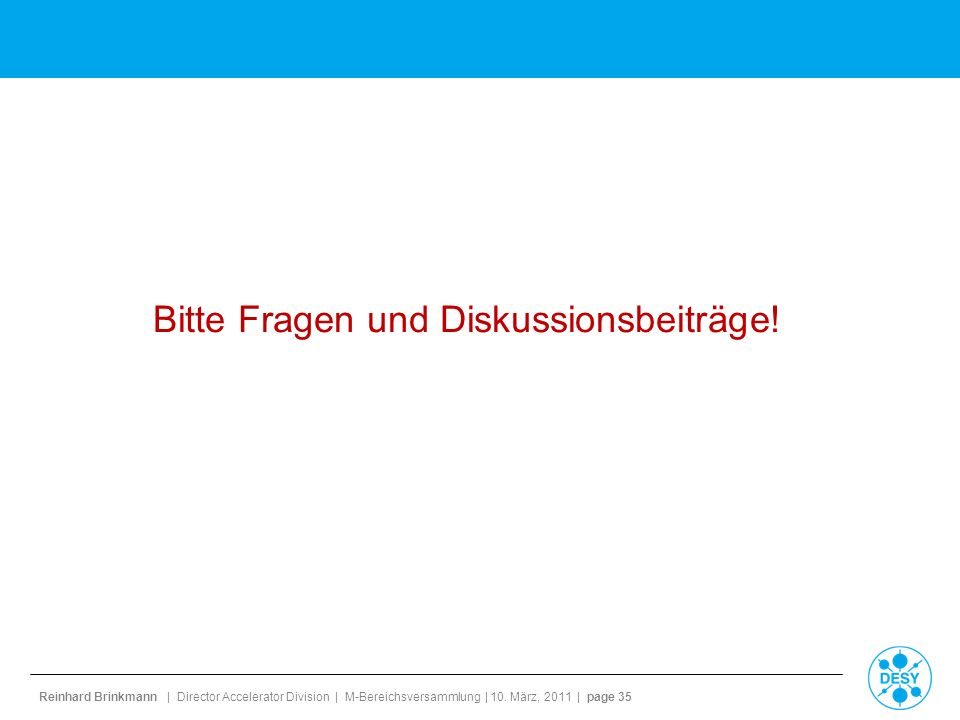 Reinhard Brinkmann | Director Accelerator Division | M-Bereichsversammlung | 10. März, 2011 | page 35 Bitte Fragen und Diskussionsbeiträge!