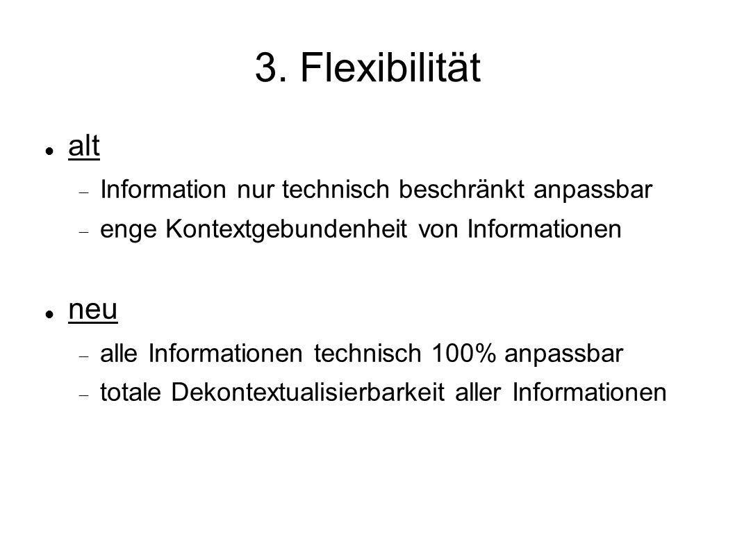 3. Flexibilität alt Information nur technisch beschränkt anpassbar enge Kontextgebundenheit von Informationen neu alle Informationen technisch 100% an