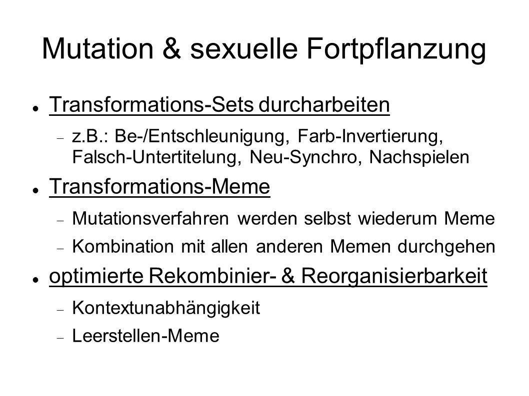 Mutation & sexuelle Fortpflanzung Transformations-Sets durcharbeiten z.B.: Be-/Entschleunigung, Farb-Invertierung, Falsch-Untertitelung, Neu-Synchro,