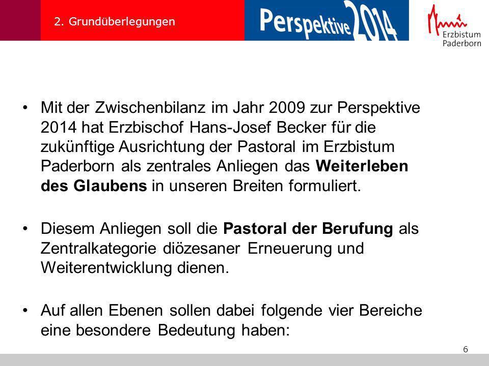 6 2. Grundüberlegungen Mit der Zwischenbilanz im Jahr 2009 zur Perspektive 2014 hat Erzbischof Hans-Josef Becker für die zukünftige Ausrichtung der Pa