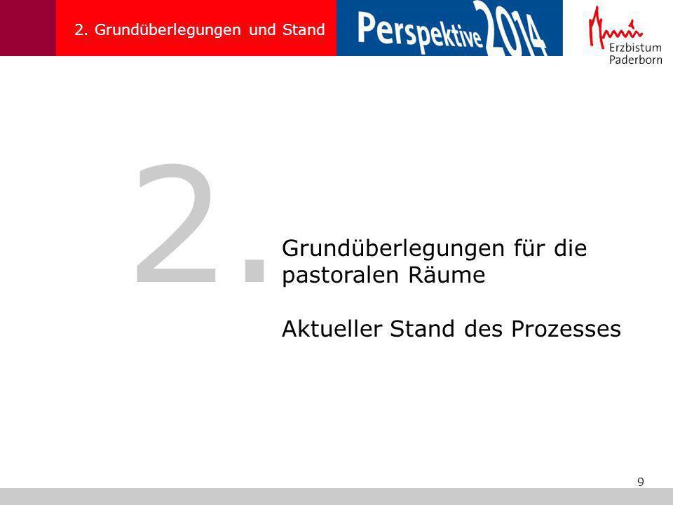 9 2. Grundüberlegungen und Stand 2. Grundüberlegungen für die pastoralen Räume Aktueller Stand des Prozesses