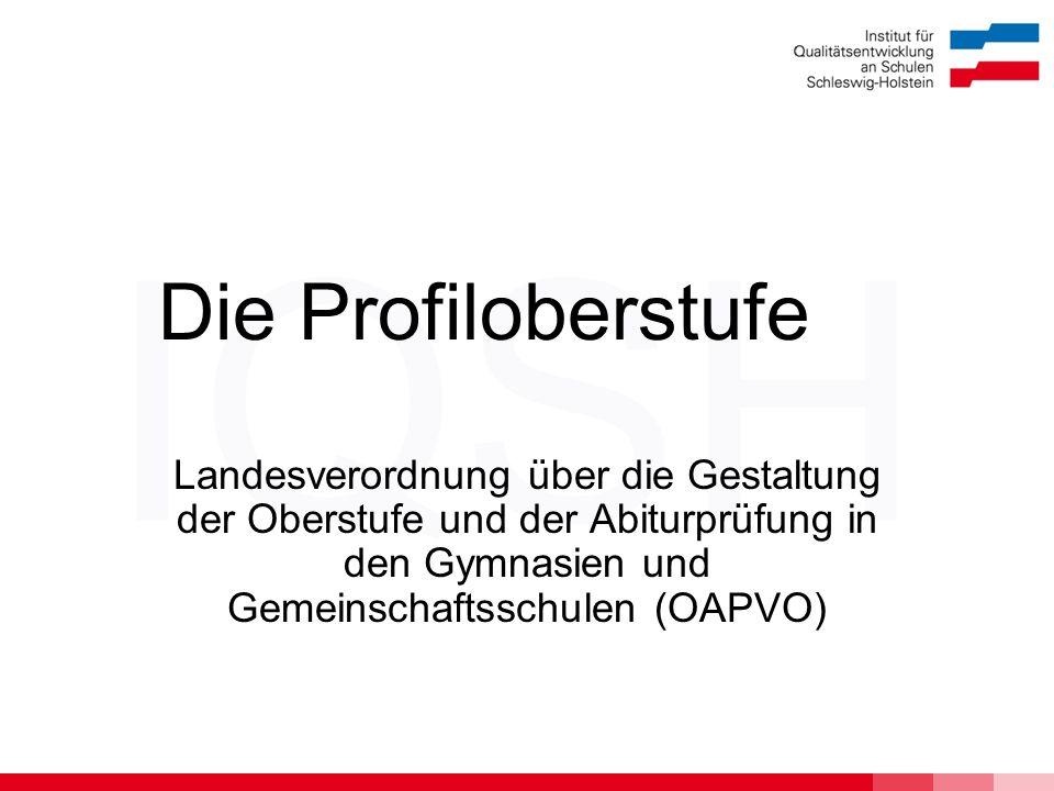 IQSH Die Profiloberstufe Landesverordnung über die Gestaltung der Oberstufe und der Abiturprüfung in den Gymnasien und Gemeinschaftsschulen (OAPVO)