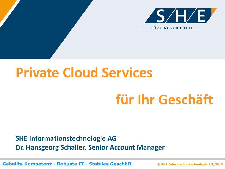Private Cloud Services für Ihr Geschäft SHE Informationstechnologie AG Dr. Hansgeorg Schaller, Senior Account Manager
