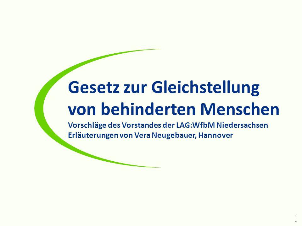 1 Gesetz zur Gleichstellung von behinderten Menschen Vorschläge des Vorstandes der LAG:WfbM Niedersachsen Erläuterungen von Vera Neugebauer, Hannover