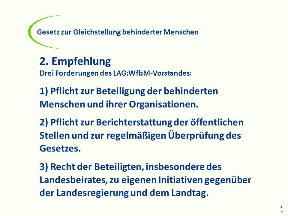 6 2. Empfehlung Drei Forderungen des LAG:WfbM-Vorstandes: 1) Pflicht zur Beteiligung der behinderten Menschen und ihrer Organisationen. 2) Pflicht zur