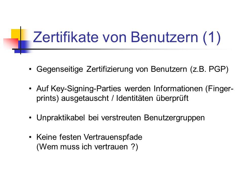 Zertifikate von Benutzern (1) Gegenseitige Zertifizierung von Benutzern (z.B. PGP) Auf Key-Signing-Parties werden Informationen (Finger- prints) ausge