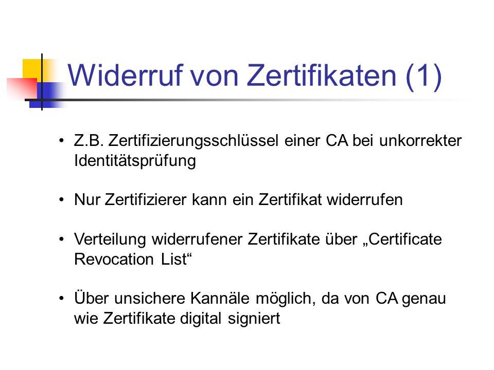 Widerruf von Zertifikaten (1) Z.B. Zertifizierungsschlüssel einer CA bei unkorrekter Identitätsprüfung Nur Zertifizierer kann ein Zertifikat widerrufe