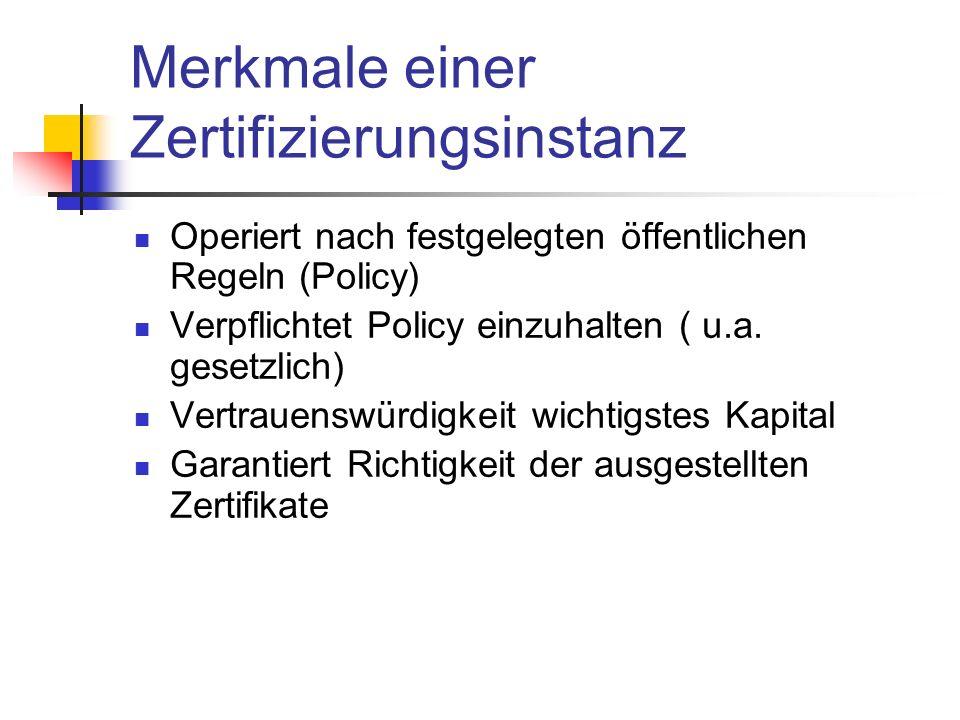 Merkmale einer Zertifizierungsinstanz Operiert nach festgelegten öffentlichen Regeln (Policy) Verpflichtet Policy einzuhalten ( u.a. gesetzlich) Vertr