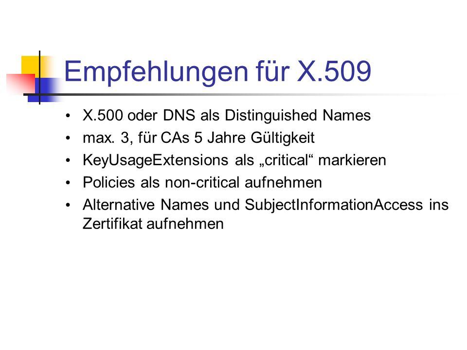 Empfehlungen für X.509 X.500 oder DNS als Distinguished Names max. 3, für CAs 5 Jahre Gültigkeit KeyUsageExtensions als critical markieren Policies al