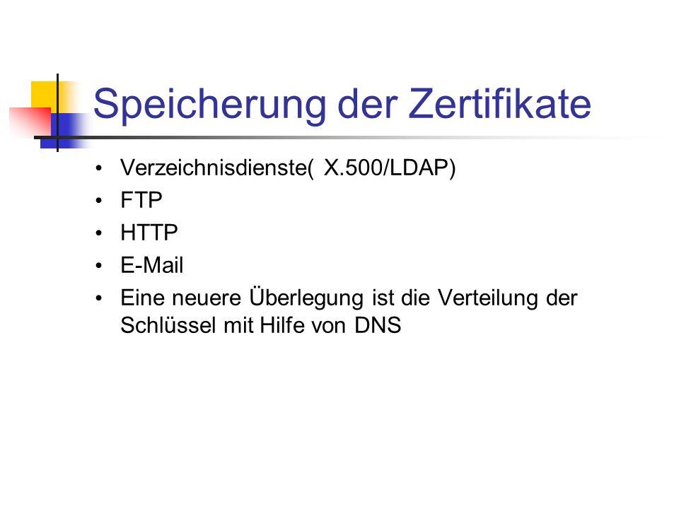 Speicherung der Zertifikate Verzeichnisdienste( X.500/LDAP) FTP HTTP E-Mail Eine neuere Überlegung ist die Verteilung der Schlüssel mit Hilfe von DNS