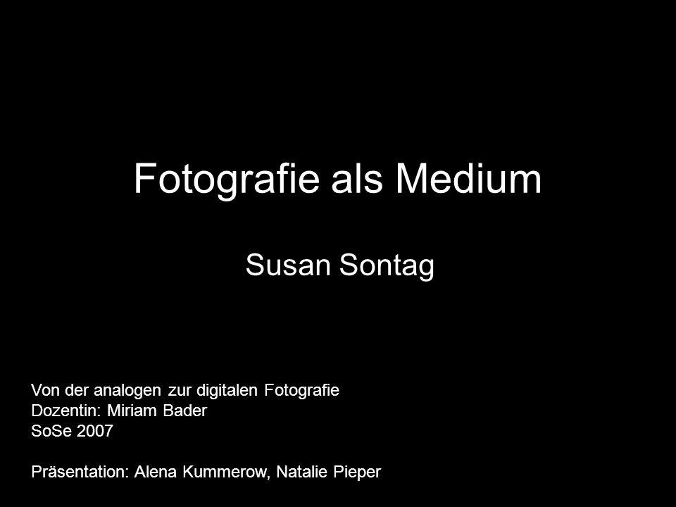 Fotografie als Medium Susan Sontag Von der analogen zur digitalen Fotografie Dozentin: Miriam Bader SoSe 2007 Präsentation: Alena Kummerow, Natalie Pi