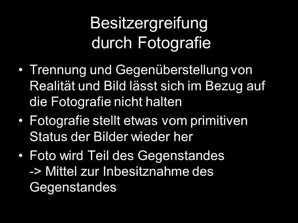 Besitzergreifung durch Fotografie Trennung und Gegenüberstellung von Realität und Bild lässt sich im Bezug auf die Fotografie nicht halten Fotografie