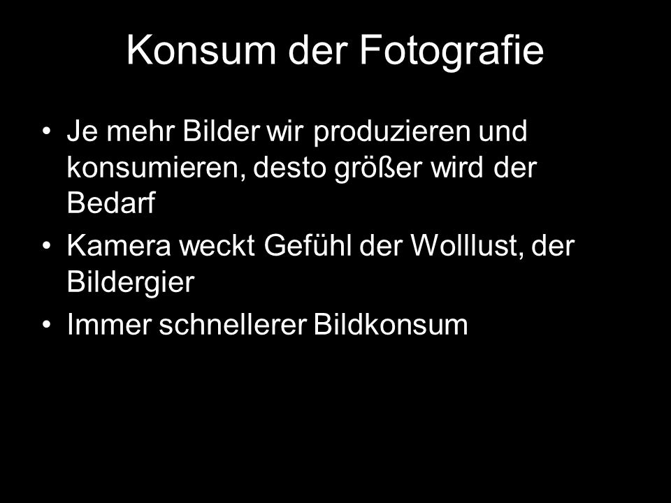 Konsum der Fotografie Je mehr Bilder wir produzieren und konsumieren, desto größer wird der Bedarf Kamera weckt Gefühl der Wolllust, der Bildergier Im