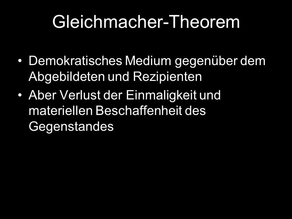 Gleichmacher-Theorem Demokratisches Medium gegenüber dem Abgebildeten und Rezipienten Aber Verlust der Einmaligkeit und materiellen Beschaffenheit des