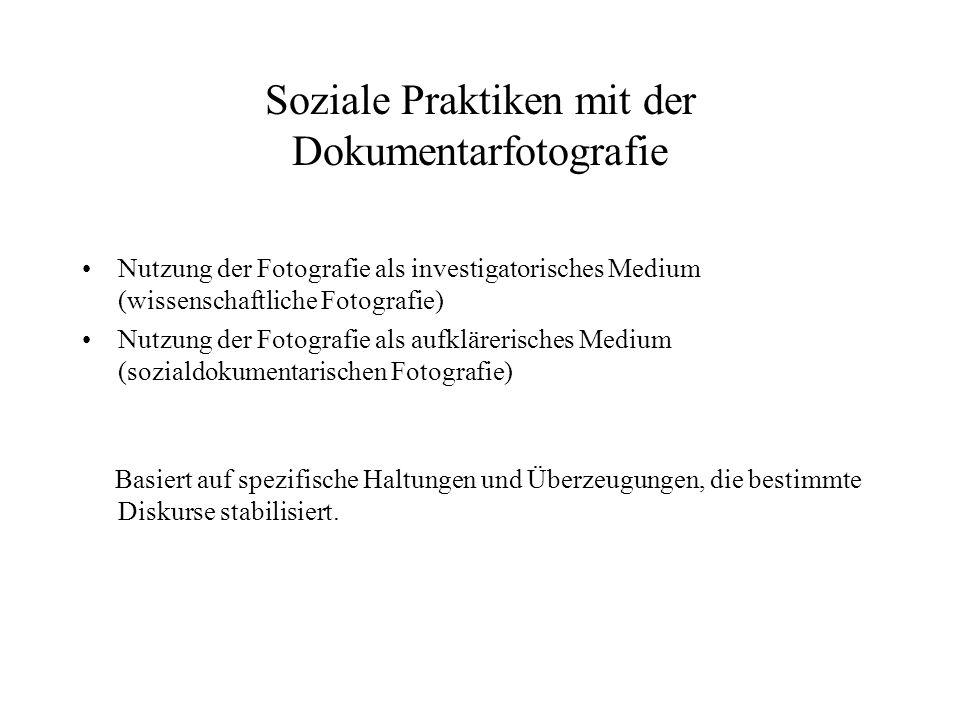Soziale Praktiken mit der Dokumentarfotografie Nutzung der Fotografie als investigatorisches Medium (wissenschaftliche Fotografie) Nutzung der Fotogra