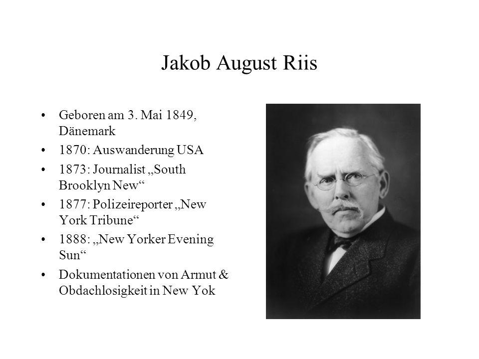 Jakob August Riis Geboren am 3. Mai 1849, Dänemark 1870: Auswanderung USA 1873: Journalist South Brooklyn New 1877: Polizeireporter New York Tribune 1