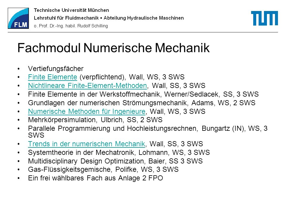 Fachmodul Numerische Mechanik Ergänzungsfächer (als Empfehlung) Grundlagen turbulenter Strömungen, Adams, SS, 2 SWS Kontinuumsmechanik für Ingenieure, Werner, SS, 3 SWS Plastomechanik, Werner, SS, 2 SWS Numerische Optimierung strömungstechnischer Systeme, Schilling, SS, 3 SWS Numerische Aeroakustik, Sesterhenn, WS, 2 SWS Wissenschaftliche Visualisierung für Computational Engineering, Westermann (IN), WS, 3 SWS Microfluidics, Adams/Hu, SS, 2 SWS Biofluidmechanik, Liepsch, SS, 2 SWS Praktika Finite Elemente Praktikum, Wall, WS, 4 SWSFinite Elemente Praktikum Computational Mechanics Praktikum, Wall, SS, 4 SWSComputational Mechanics Praktikum Software Lab - Praktikum, Wall, WS+SS, 4 SWSSoftware Lab - Praktikum CAD, verschiedene