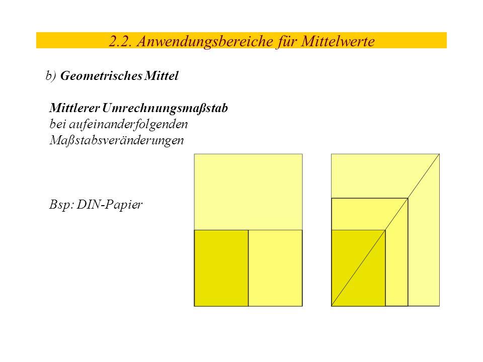 2.2. Anwendungsbereiche für Mittelwerte b) Geometrisches Mittel Mittlerer Umrechnungsmaßstab bei aufeinanderfolgenden Maßstabsveränderungen Bsp: DIN-P
