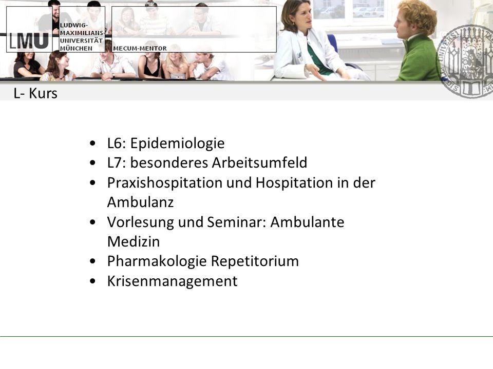 L- Kurs L6: Epidemiologie L7: besonderes Arbeitsumfeld Praxishospitation und Hospitation in der Ambulanz Vorlesung und Seminar: Ambulante Medizin Pharmakologie Repetitorium Krisenmanagement
