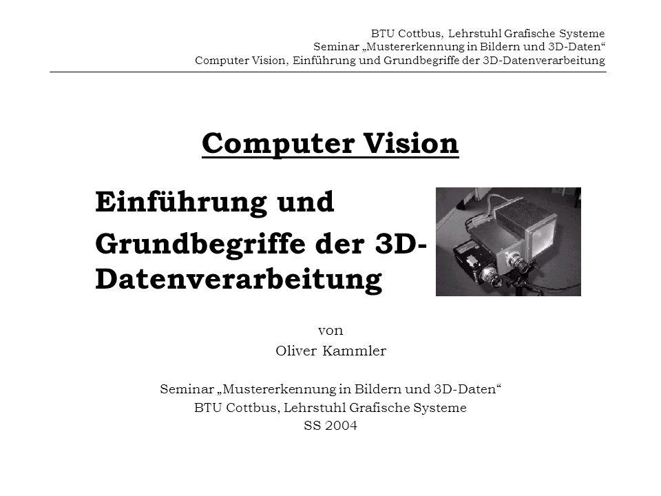 BTU Cottbus, Lehrstuhl Grafische Systeme Seminar Mustererkennung in Bildern und 3D-Daten Computer Vision, Einführung und Grundbegriffe der 3D-Datenverarbeitung Inhalt 1.