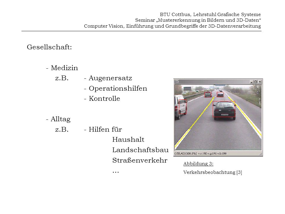 BTU Cottbus, Lehrstuhl Grafische Systeme Seminar Mustererkennung in Bildern und 3D-Daten Computer Vision, Einführung und Grundbegriffe der 3D-Datenverarbeitung 3D-Bilder Beim menschliches Sehen gewinnen wir die Tiefeninformationen durch unsere zwei Augen.