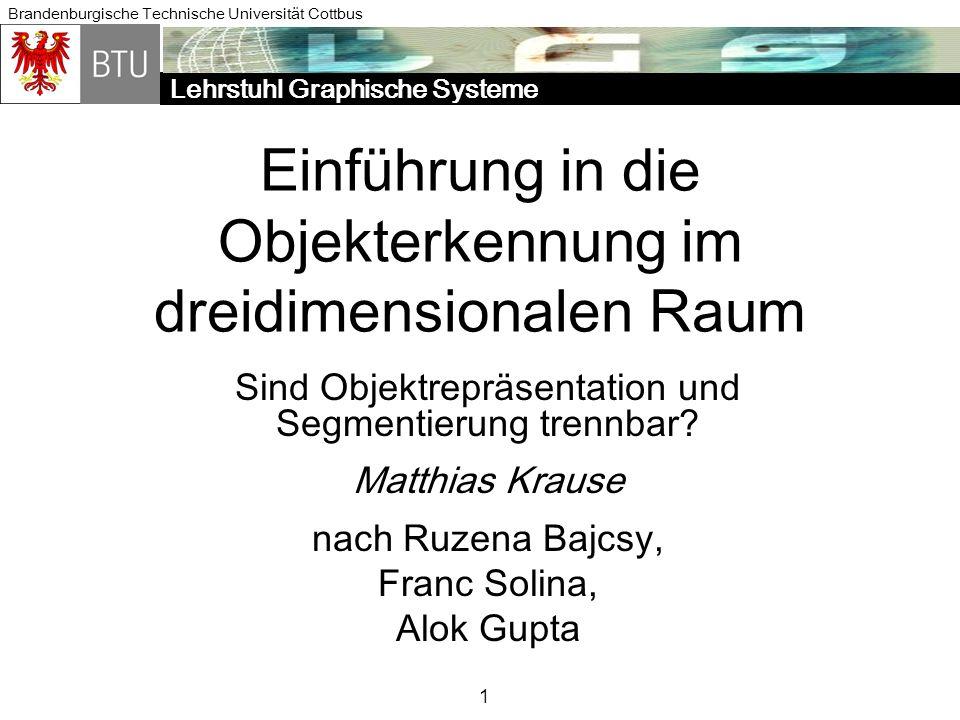 Lehrstuhl Graphische Systene Brandenburgische Technische Universität Cottbus Matthias Krause Seminar Mustererkennung 2004 12 Die Rolle von Grundformen (2) müssen Formanalyse ermöglichen Polyeder Kugeln verallgemeinerte Zylinder Superquadriken