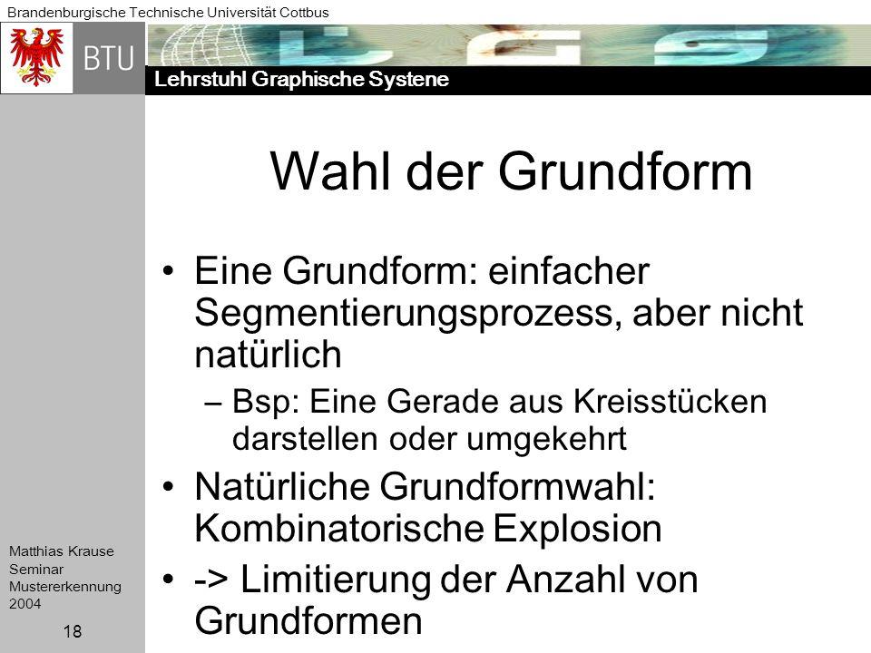 Lehrstuhl Graphische Systene Brandenburgische Technische Universität Cottbus Matthias Krause Seminar Mustererkennung 2004 18 Wahl der Grundform Eine G