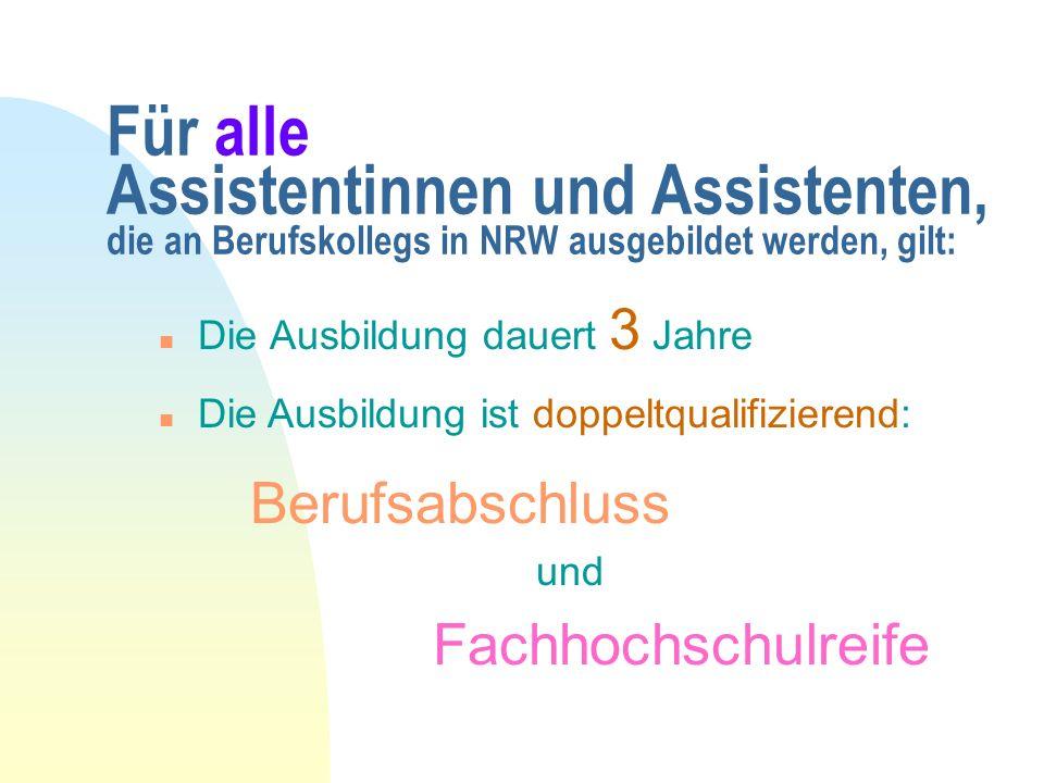 Für alle Assistentinnen und Assistenten, die an Berufskollegs in NRW ausgebildet werden, gilt: n Die Ausbildung dauert 3 Jahre n Die Ausbildung ist doppeltqualifizierend: Berufsabschluss und Fachhochschulreife