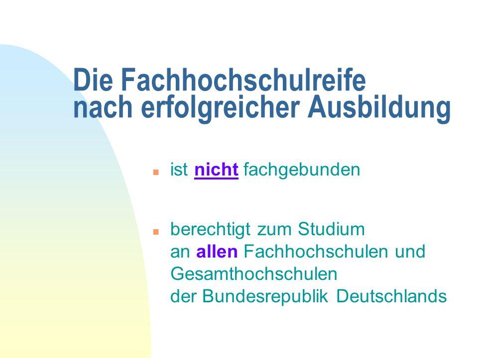 Die Fachhochschulreife nach erfolgreicher Ausbildung n ist nicht fachgebunden n berechtigt zum Studium an allen Fachhochschulen und Gesamthochschulen der Bundesrepublik Deutschlands