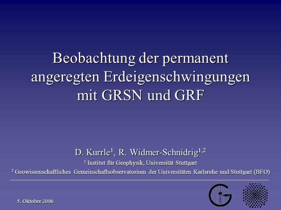 D. Kurrle, R. Widmer-Schnidrig 1 5. Oktober 2006 Beobachtung der permanent angeregten Erdeigenschwingungen mit GRSN und GRF D. Kurrle 1, R. Widmer-Sch