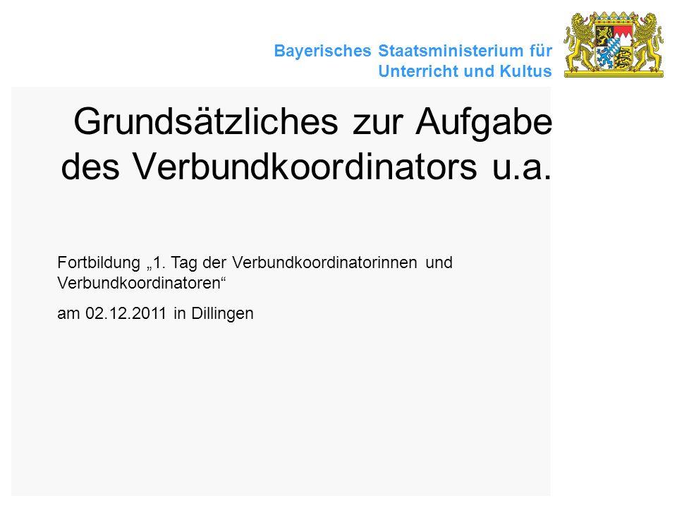 Bayerisches Staatsministerium für Unterricht und Kultus Grundsätzliches zur Aufgabe des Verbundkoordinators u.a. Fortbildung 1. Tag der Verbundkoordin