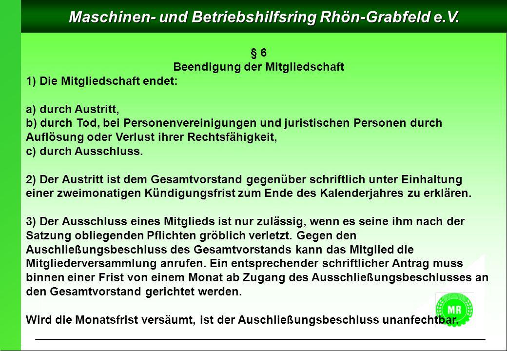 Maschinen- und Betriebshilfsring Rhön-Grabfeld e.V. § 6 Beendigung der Mitgliedschaft 1) Die Mitgliedschaft endet: a) durch Austritt, b) durch Tod, be